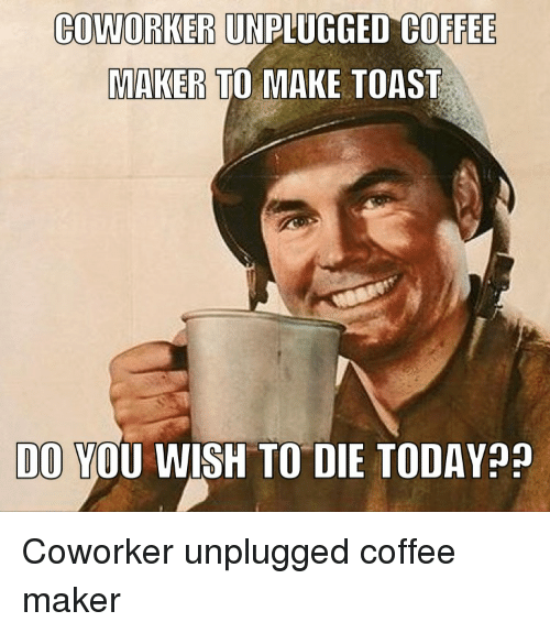 COWORKER UNPUGGED COFFEE MAKERS TO MAKE TOAST DO YOU WISH ...