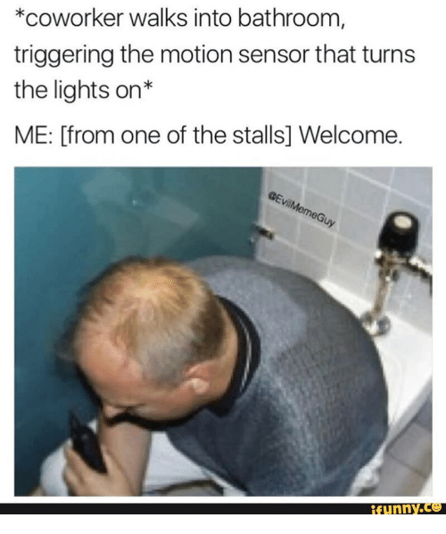 Welcome Funny: *coworker walks into bathroom  triggering the motion sensor that turns  the lights on*  ME: [from one of the stalls] Welcome.  funny.ce