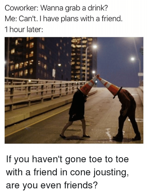 1 Hour Later: Coworker: Wanna grab a drink?  Me: Can't. I have plans with a friend.  1 hour later: If you haven't gone toe to toe with a friend in cone jousting, are you even friends?