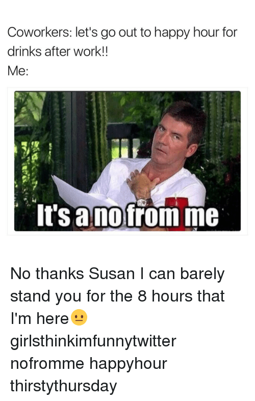 coworking: Coworkers: let's go out to happy hour for  drinks after work!!  Me:  It Sanofrom me No thanks Susan I can barely stand you for the 8 hours that I'm here😐 girlsthinkimfunnytwitter nofromme happyhour thirstythursday