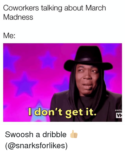 March Madness, Grindr, and Coworkers: Coworkers talking about March  Madness  Me:  don't get it.  #AnSt  VH Swoosh a dribble 👍🏼 (@snarksforlikes)