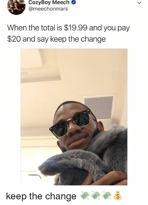 Relatable, Change, and Meech: CozyBoy Meech  @meechonmars  When the total is $19.99 and you pay  $20 and say keep the change keep the change 💸💸💸💰