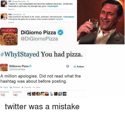 kat: CP  @thegoddesscher 3h  l stayed bc i was manipulated and deceived, battered physically, emotionally,  financially & spiritually. My strength was gone  #whyistayed  Expand  Kat  oskeptikat 3h  ert Was scared for my family & Iife, broke, ashamed, blamed myself. #whyistayed  Expand  DIGIORNO  DiGiorno Pizza  @DiGiornoPizza  Why IStayed You had pizza.  DiGiorno Pizza  Follow  @DiGiorno Pizza  A million apologies. Did not read what the  hashtag was about before posting  <h Reply ta Retweet Favorite More  RETWEETS FAVORITES  132  143 twitter was a mistake