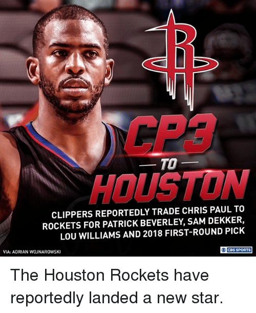 Houston Rockets: CP3  HOUSTON  TO-  CLIPPERS REPORTEDLY TRADE CHRIS PAUL TO  ROCKETS FOR PATRICK BEVERLEY, SAM DEKKER,  LOU WILLIAMS AND 2018 FIRST-ROUND PICK  VIA: ADRIAN WOJNAROWSKI  O CBS SPORTS The Houston Rockets have reportedly landed a new star.