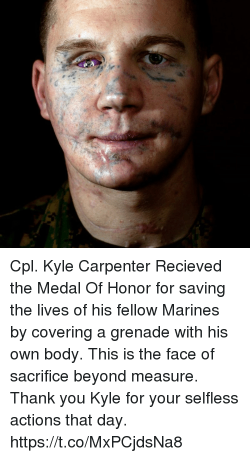 medal of honor: Cpl. Kyle Carpenter Recieved the Medal Of Honor for saving the lives of his fellow Marines by covering a grenade with his own body. This is the face of sacrifice beyond measure. Thank you Kyle for your selfless actions that day. https://t.co/MxPCjdsNa8