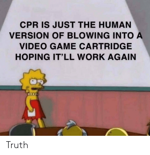 cpr: CPR IS JUST THE HUMAN  VERSION OF BLOWING INTO A  VIDEO GAME CARTRIDGE  HOPING IT'LL WORK AGAIN Truth