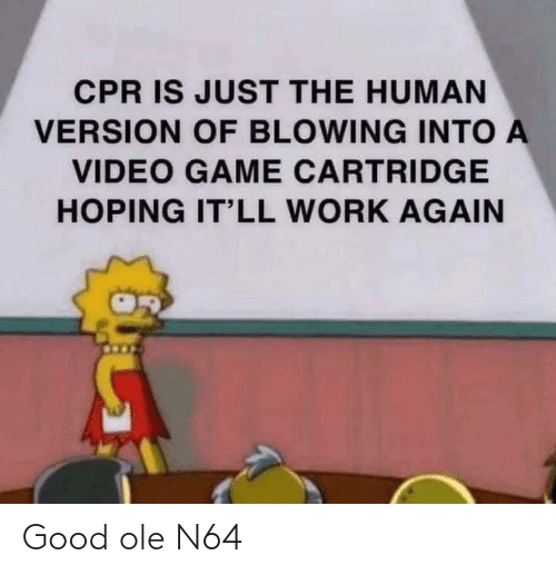 cpr: CPR IS JUST THE HUMAN  VERSION OF BLOWING INTO A  VIDEO GAME CARTRIDGE  HOPING IT'LL WORK AGAIN Good ole N64