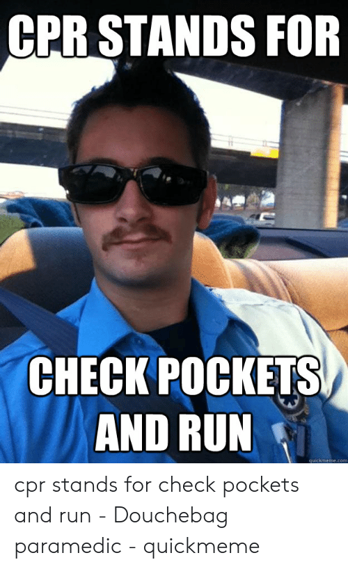 Cpr Meme: CPR STANDS FOR  CHECK POCKETS  AND RUN  quickmeme.com cpr stands for check pockets and run - Douchebag paramedic - quickmeme