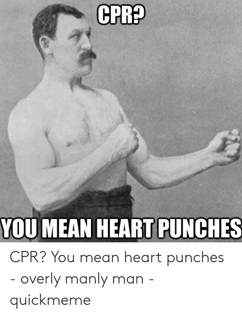Cpr Meme: CPRA  YOU MEAN HEART PUNCHES CPR? You mean heart punches - overly manly man - quickmeme