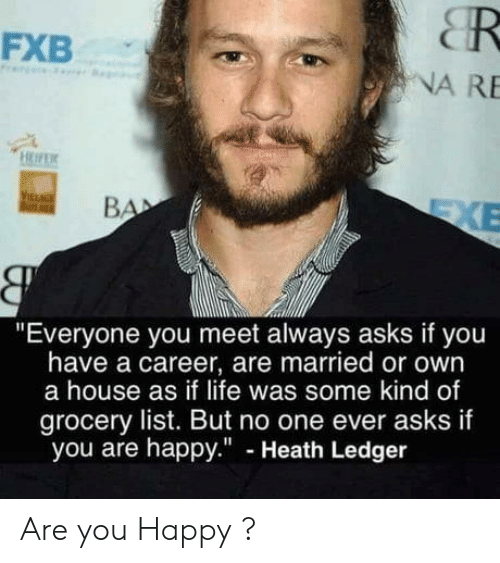 "Heath Ledger: CR  NA RE  FXB  ""Everyone you meet always asks if you  have a career, are married or own  a house as if life was some kind of  grocery list. But no one ever asks if  you are happy."" - Heath Ledger Are you Happy ?"