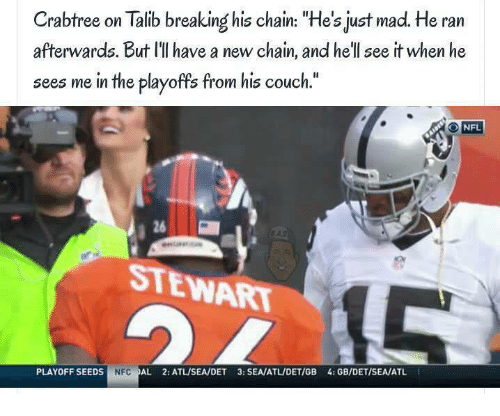 "talib: Crabtree on Talib breaking his chain: ""He's just ma  He ran  afterwards. But ll have a new chain, and he'll see it when he  sees me in the playoffs from his couch.""  NFL  STEWART  PLAYOFF SEEDS  NFC  AL 2:ATLISEA/DET 3: SEA/ATLIDETIGB 4: GB/DET/SEA/ATL"