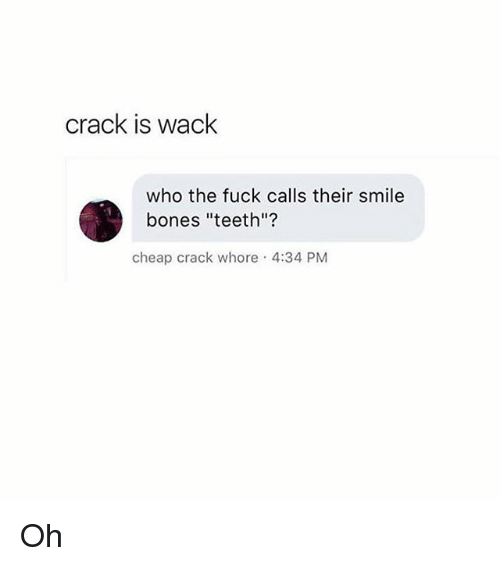 "Whoree: crack is wack  who the fuck calls their smile  bones ""teeth""?  cheap crack whore 4:34 PM Oh"