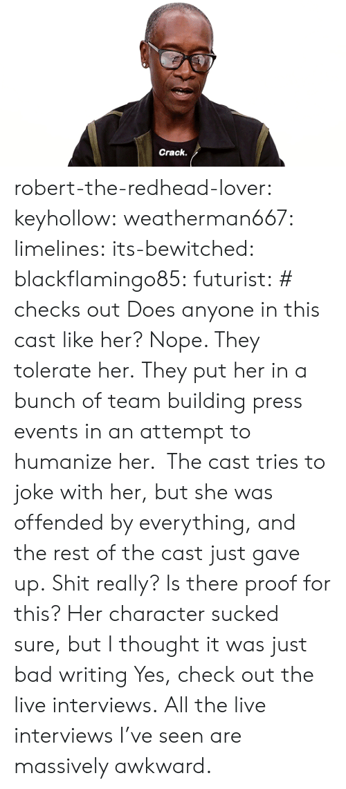 But I Thought: Crack robert-the-redhead-lover:  keyhollow: weatherman667:   limelines:  its-bewitched:  blackflamingo85:   futurist: # checks out  Does anyone in this cast like her?   Nope. They tolerate her.   They put her in a bunch of team building press events in an attempt to humanize her. The cast tries to joke with her, but she was offended by everything, and the rest of the cast just gave up.   Shit really? Is there proof for this? Her character sucked sure, but I thought it was just bad writing   Yes, check out the live interviews.  All the live interviews I've seen are massively awkward.