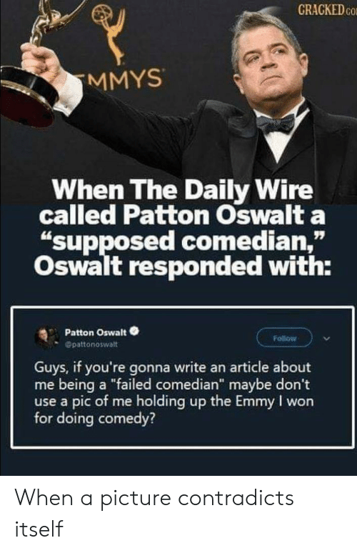 "Pic Of Me: CRACKED CO  MMYS  When The Daily Wire  called Patton Oswalt a  ""supposed comedian,""  Oswalt responded with:  Patton Oswalt  Follow  Opattonoswalt  Guys, if you're gonna write an article about  me being a ""failed comedian"" maybe don't  use a pic of me holding up the Emmy I won  for doing comedy? When a picture contradicts itself"