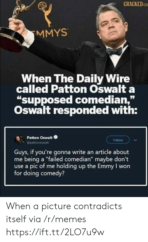 "Pic Of Me: CRACKED CO  MMYS  When The Daily Wire  called Patton Oswalt a  ""supposed comedian,""  Oswalt responded with:  Patton Oswalt  Follow  Opattonoswalt  Guys, if you're gonna write an article about  me being a ""failed comedian"" maybe don't  use a pic of me holding up the Emmy I won  for doing comedy? When a picture contradicts itself via /r/memes https://ift.tt/2LO7u9w"