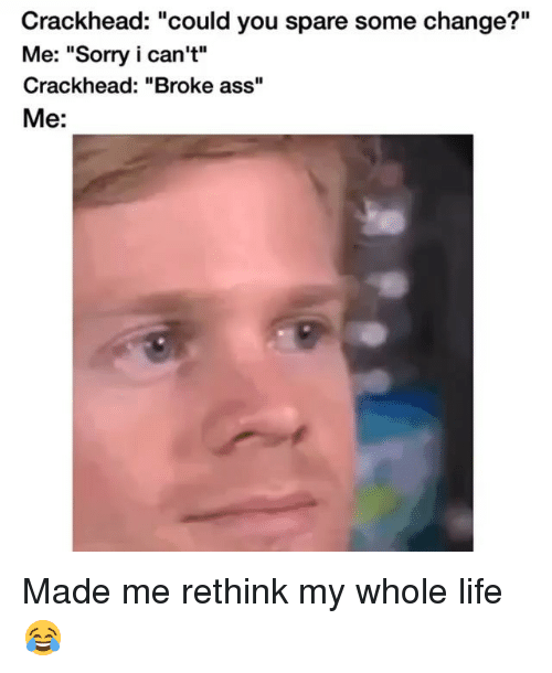 "Crackhead, Funny, and Life: Crackhead: ""could you spare some change?""  Me: ""Sorry i can't""  crackhead: ""Broke a  Me: Made me rethink my whole life 😂"