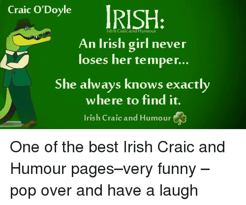Irish, Memes, and Pop: Craic O'Doyl  rish Craic and  An Irish girl never  loses her temper...  She always knows exactly  where to find it.  Irish Craic and Humour One of the best Irish Craic and Humour pages–very funny – pop over and have a laugh