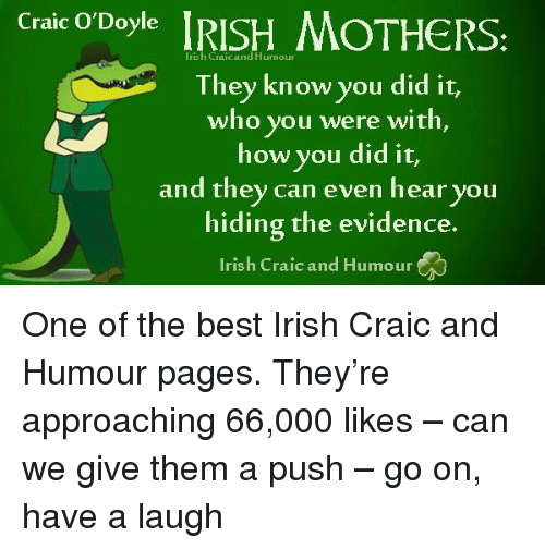 Irish, Memes, and 🤖: Craic O'Doyle  IRISH MOTHERS:  Humour  They know you did it,  who you were with,  how you did it,  and they can even hear you  hiding the evidence.  Irish Craic and Humour One of the best Irish Craic and Humour pages. They're approaching 66,000 likes – can we give them a push – go on, have a laugh