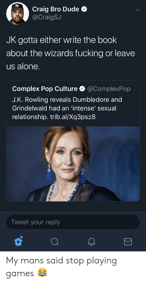 pop culture: Craig Bro Dude  @CraigSJ  JK gotta either write the book  about the wizards fucking or leave  us alone.  Complex Pop Culture @ComplexPop  J.K. Rowling reveals Dumbledore and  Grindelwald had an 'intense' sexual  relationship. trib.al/Xq3psz8  Tweet your reply My mans said stop playing games 😂