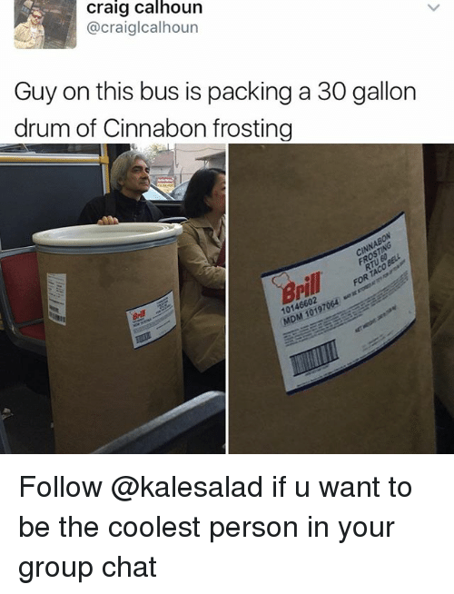 frosting: Craig Calhoun  @craiglcalhoun  Guy on this bus is packing a 30 gallon  drum of Cinnabon frosting  cINNABON  10146602 Follow @kalesalad if u want to be the coolest person in your group chat