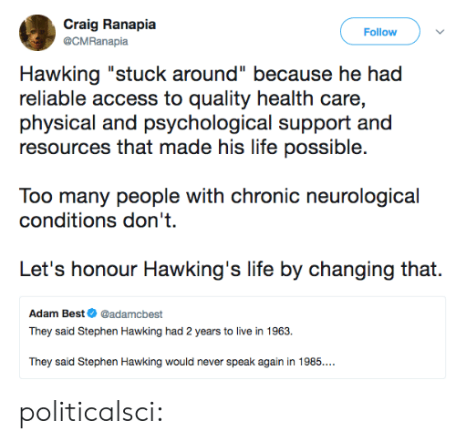 "Craig: Craig Ranapia  Follow  @CMRanapia  Hawking ""stuck around"" because he had  reliable access to quality health care,  physical and psychological support and  resources that made his life possible.  Too many people with chronic neurological  conditions don't  Let's honour Hawking's life by changing that.  Adam Best@adamcbest  They said Stephen Hawking had 2 years to live in 1963.  They said Stephen Hawking would never speak again in 1985.. politicalsci:"