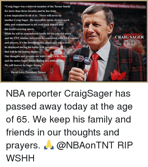 "Memes, Wshh, and Covers: ""Craig Sager was a beloved member of the Turner family  for more than three decades and he has been  a true inspiration to all of us. There will never be  another Craig Sager. His incredible talent, tireless work  ethic and commitment to his craft took him all over  the world covering sports.  While he will be remembered fondly for his colorful attire  and the TNT sideline interviews he conducted with NBA coaches  and players, it's the determination, grace and will to live  he displayed during his battle with cancer  that will be his lasting impact  our thoughts and prayers are with Craig's wife, Stacy,  and the entire Sager family during this difficult time.  We will forever be Sager Strong.""  David Levy, President, Turner  CRAIG SAGER  1951-2016 NBA reporter CraigSager has passed away today at the age of 65. We keep his family and friends in our thoughts and prayers. 🙏 @NBAonTNT RIP WSHH"