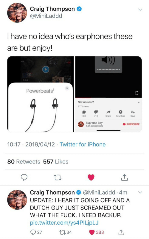backup: Craig Thompson  @MiniLaddd  Ihave no idea who's earphones these  are but enjoy!  0:03  Powerbeats3  Sex noises 2  617K views  1.6K  418  Share  Download  Save  Supreme Boy  1,3K subscribers  OSUBSCRIBE  10:17 2019/04/12 Twitter for iPhone  80 Retweets 557 Likes  Craig Thompson  UPDATE: I HEAR IT GOING OFF AND A  @MiniLaddd 4m  DUTCH GUY JUST SCREAMED OUT  WHAT THE FUCK. I NEED BACKUP.  pic.twitter.com/ys 4PI LjpLJ  27  t34  383