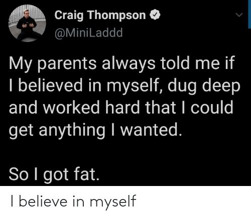 I Believe: Craig Thompson O  @MiniLaddd  My parents always told me if  I believed in myself, dug deep  and worked hard that I could  get anything I wanted.  So I got fat. I believe in myself