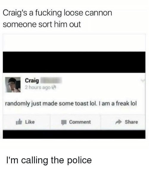 Fucking, Lol, and Memes: Craig's a fucking loose cannon  someone sort him out  Craig  2 hours ago  randomly just made some toast lol. I am a freak lol  Like  Comment  Share I'm calling the police