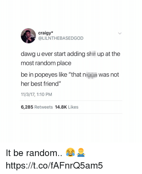 """Best Friend, Popeyes, and Best: craigy*  @LILNTHEBASEDGOD  dawg u ever start adding sh up at the  most random place  be in popeyes like """"that n  was not  her best friend""""  11/3/17, 1:10 PM  6,285 Retweets 14.8K Likes It be random.. 😂🤷♂️ https://t.co/fAFnrQ5am5"""