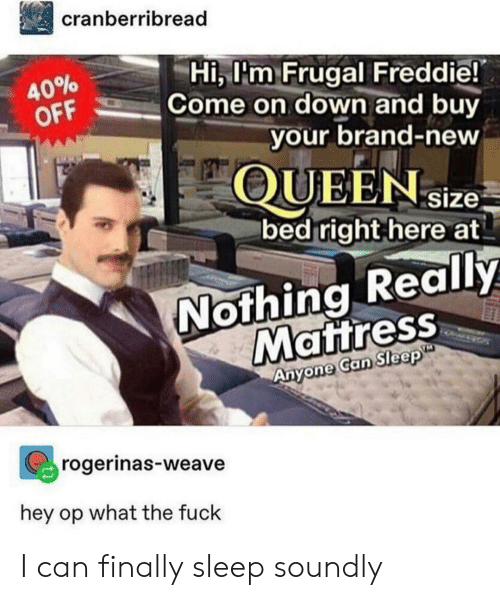 Weave: cranberribread  Hi, l'm Frugal Freddie!  Come on down and buy  40%  OFF  your brand-new  QUEENsize  bed right here at  Nothing Really  Mattress  Anyone Can Sleep  rogerinas-weave  hey op what the fuck I can finally sleep soundly