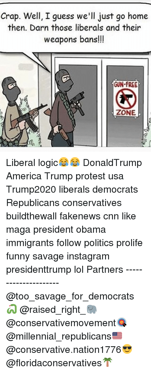 Trump Protesters: Crap. Well, I guess we'll just go home  then. Darn those liberals and their  weapons bans!!  GUN-FREE  ZONE Liberal logic😂😂 DonaldTrump America Trump protest usa Trump2020 liberals democrats Republicans conservatives buildthewall fakenews cnn like maga president obama immigrants follow politics prolife funny savage instagram presidenttrump lol Partners --------------------- @too_savage_for_democrats🐍 @raised_right_🐘 @conservativemovement🎯 @millennial_republicans🇺🇸 @conservative.nation1776😎 @floridaconservatives🌴