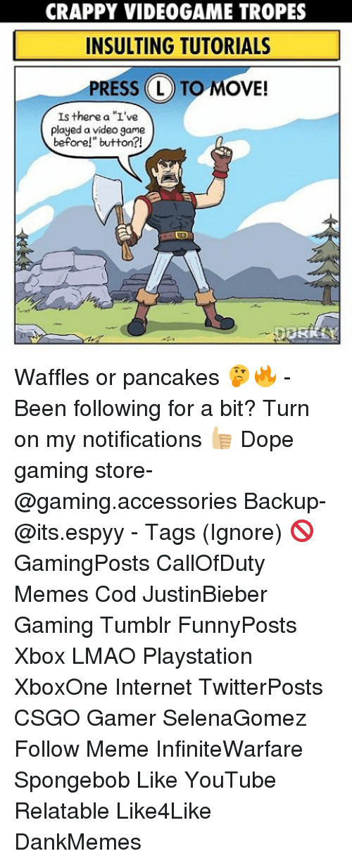 """tropes: CRAPPY VIDEOGAME TROPES  INSULTING TUTORIALS  PRESS L TO MOVE!  Is there a """"L've  played a video game  before!"""" button?! Waffles or pancakes 🤔🔥 - Been following for a bit? Turn on my notifications 👍🏼 Dope gaming store- @gaming.accessories Backup- @its.espyy - Tags (Ignore) 🚫 GamingPosts CallOfDuty Memes Cod JustinBieber Gaming Tumblr FunnyPosts Xbox LMAO Playstation XboxOne Internet TwitterPosts CSGO Gamer SelenaGomez Follow Meme InfiniteWarfare Spongebob Like YouTube Relatable Like4Like DankMemes"""
