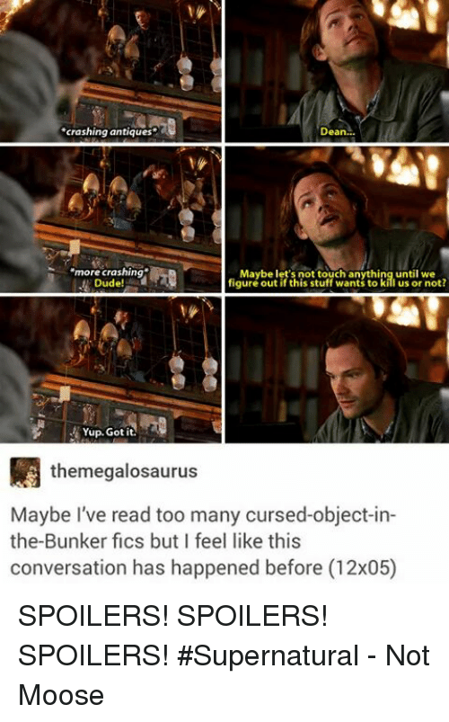 antiquated: *crashing antiques  Dean  more crashing  Maybe let's not touch anything until we  Dude!  figure out if this stuff wants to k  us or not?  Yup. Got it.  themegalosaurus  Maybe I've read too many cursed-object-in-  the Bunker fics but feel like this  conversation has happened before (12x05) SPOILERS! SPOILERS! SPOILERS! #Supernatural   - Not Moose