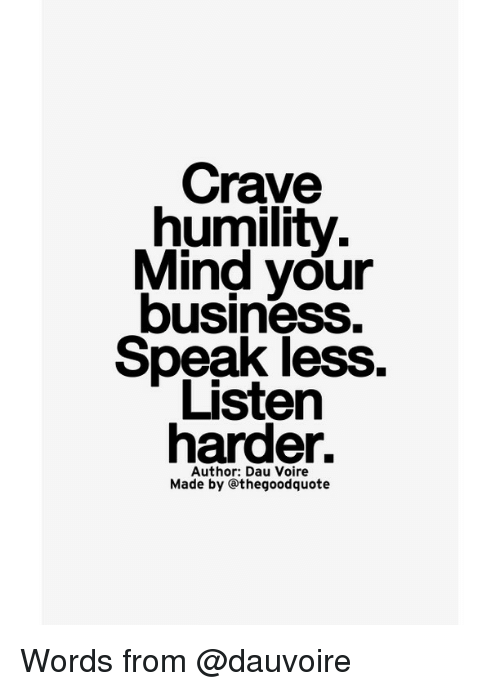 Cravings: Crave  humility.  Mind your  business.  Speak less  harder.  Author: Dau Voire  Made by othegoodquote Words from @dauvoire