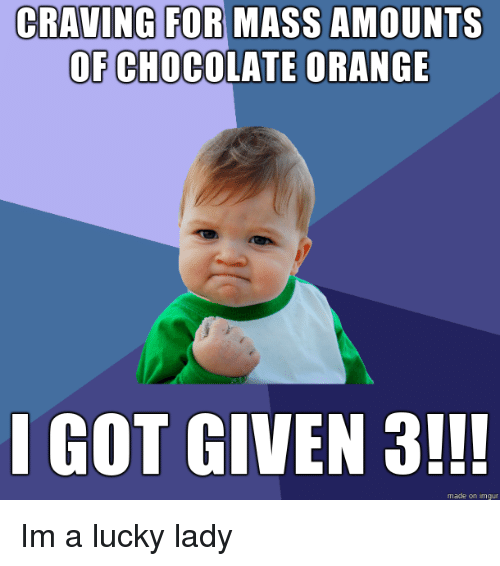 craving: CRAVING FOR MASS AMOUNTS  OF CHOCOLATE ORANGE  I GOT GIVEN 3!!!  made on imgur Im a lucky lady