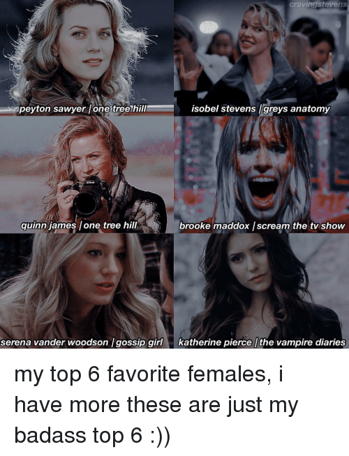 peyton sawyer: craving stevens  peyton sawyer lone tree hill  isobel greys anatomy  stevens quinn james lone tree hill  brooke maddox /scream the tv show  serena vander woodson /gossip girl katherine pierce the vampire diaries my top 6 favorite females, i have more these are just my badass top 6 :))