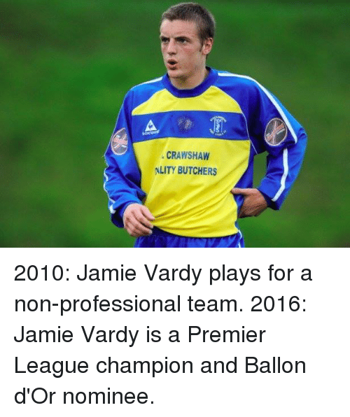 Jamie Vardy: CRAWSHAW  ALITY BUTCHERS 2010: Jamie Vardy plays for a non-professional team. 2016: Jamie Vardy is a Premier League champion and Ballon d'Or nominee.