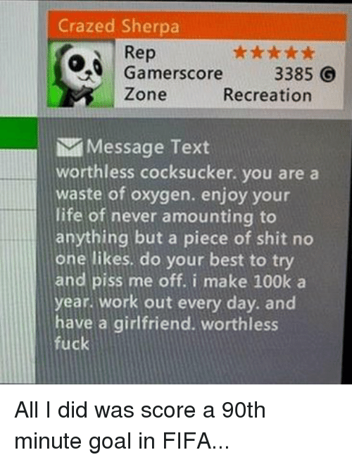 cocksucking: Crazed Sherpa  o Rep  3385 G  Recreation  Zone  Message Text  worthless cocksucker. you are a  waste of oxygen. enjoy your  life of never amounting to  anything but a piece of shit no  one likes, do your best to try  and piss me off. i make 100k a  year. work out every day. and  have a girlfriend. worthless  fuck All I did was score a 90th minute goal in FIFA...