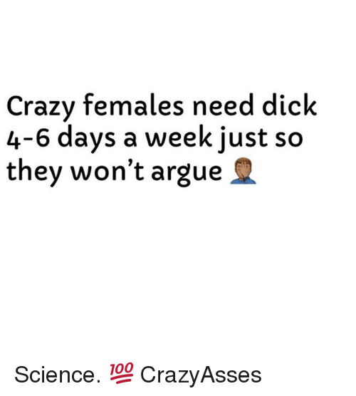 Arguing, Dick, and Science: Crazv females need dick  4-6 days a week just so  they won't argue Science. 💯 CrazyAsses