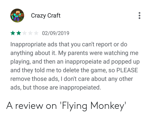 flying monkey: Crazy Craft  02/09/2019  Inappropriate ads that you can't report or do  anything about it. My parents were watching me  playing, and then an inappropeiate ad popped up  and they told me to delete the game, so PLEASE  remove those ads, I don't care about any other  ads, but those are inappropeiated A review on 'Flying Monkey'