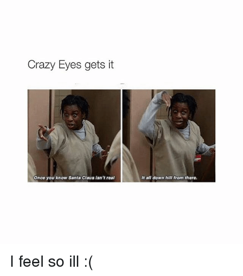 crazy eyes: Crazy Eyes gets it  Once you know Santa Claus isn't real  It all down hill from there. I feel so ill :(