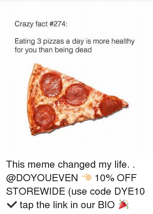 Crazyness: Crazy fact #274:  Eating 3 pizzas a day is more healthy  for you than being dead This meme changed my life. . @DOYOUEVEN 👈🏼 10% OFF STOREWIDE (use code DYE10 ✔️ tap the link in our BIO 🎉