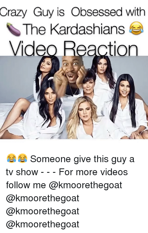 Crazy, Kardashians, and Memes: Crazy Guy is Obsessed with  The Kardashians ea  ideo Reaction 😂😂 Someone give this guy a tv show - - - For more videos follow me @kmoorethegoat @kmoorethegoat @kmoorethegoat @kmoorethegoat