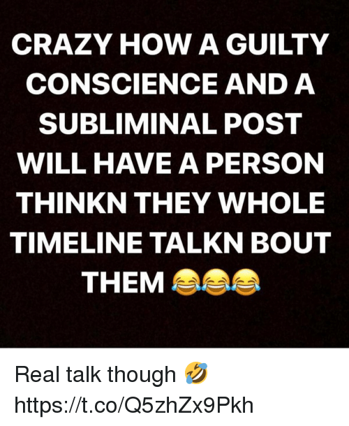 Conscience: CRAZY HOW A GUILTY  CONSCIENCE AND A  SUBLIMINAL POST  WILL HAVE A PERSON  THINKN THEY WHOLE  TIMELINE TALKN BOUT  THEM Real talk though 🤣 https://t.co/Q5zhZx9Pkh