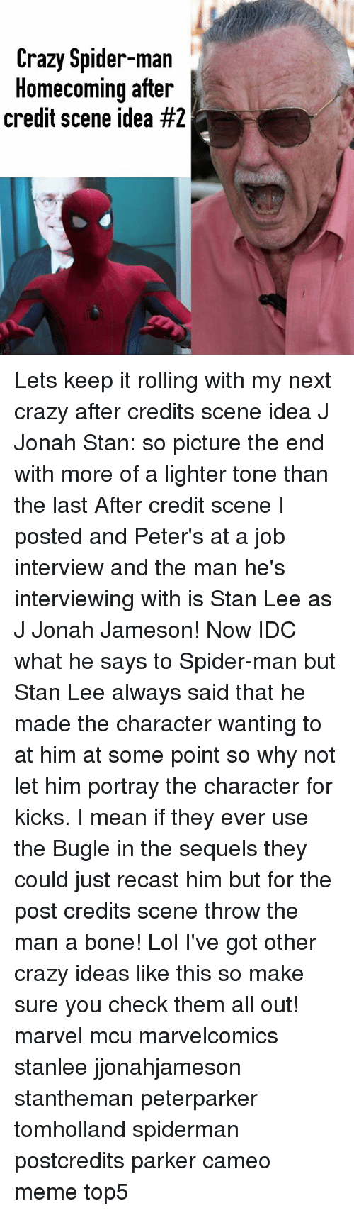Crazy, J. Jonah Jameson, and Job Interview: Crazy Spider-man  Homecoming after  credit scene idea Lets keep it rolling with my next crazy after credits scene idea J Jonah Stan: so picture the end with more of a lighter tone than the last After credit scene I posted and Peter's at a job interview and the man he's interviewing with is Stan Lee as J Jonah Jameson! Now IDC what he says to Spider-man but Stan Lee always said that he made the character wanting to at him at some point so why not let him portray the character for kicks. I mean if they ever use the Bugle in the sequels they could just recast him but for the post credits scene throw the man a bone! Lol I've got other crazy ideas like this so make sure you check them all out! marvel mcu marvelcomics stanlee jjonahjameson stantheman peterparker tomholland spiderman postcredits parker cameo meme top5