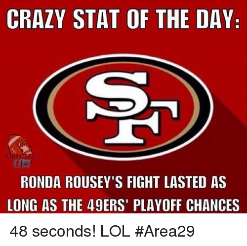 Memes, Ronda Rousey, and Fight: CRAZY STAT OF THE DAY  RONDA ROUSEY'S FIGHT LASTED AS  LONG AS THE 49ERS' PLAYOFF CHANCES 48 seconds! LOL  #Area29