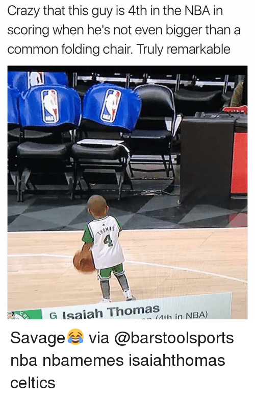 Basketball, Nba, and Sports: Crazy that this guy is 4th in the NBA in  scoring when he's not even bigger than a  common folding chair. Truly remarkable  G Isaiah Thomas  rth in NBA) Savage😂 via @barstoolsports nba nbamemes isaiahthomas celtics