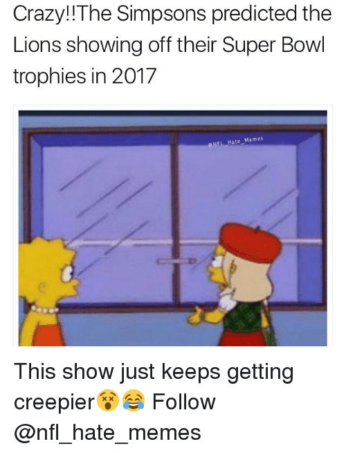 Crazy, Memes, and Nfl: Crazy! The Simpsons predicted the  Lions showing off their Super Bowl  trophies in 2017  NFL Hate Memes This show just keeps getting creepier😵😂 Follow @nfl_hate_memes