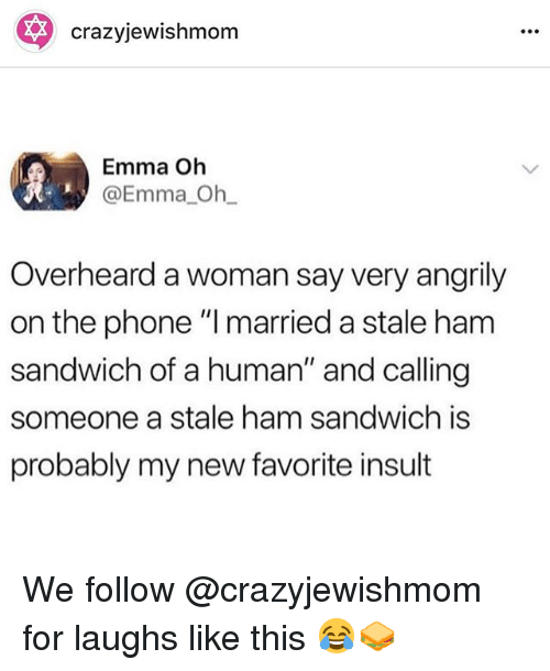 "Phone, Human, and Ham: crazyjewishmom  Emma Oh  @Emma Oh  Overheard a woman say very angrily  on the phone "" married a stale ham  sandwich of a human"" and calling  someone a stale ham sandwich is  probably my new favorite insult We follow @crazyjewishmom for laughs like this 😂🥪"